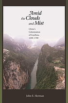 Amid the clouds and mist : China's colonization of Guizhou, 1200-1700
