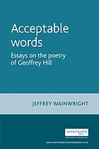 Acceptable words : Essays on the poetry of Geoffrey Hill