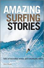 Amazing Surfing Stories : Tales of Incredible Waves & Remarkable Riders.