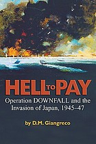 Hell to pay : Operation Downfall and the invasion of Japan : 1945-1947