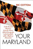 Your Maryland : little-known histories from the shores of the Chesapeake to the foothills of the Allegheny Mountains