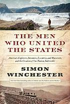 The men who united the States : America's explorers, inventors, eccentrics, and mavericks, and the creation of one nation, indivisible