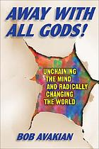 Away with all Gods! : unchaining the mind and radically changing the world