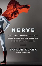Nerve : poise under pressure, serenity under stress, and the brave new science of fear and cool
