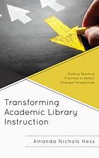 Transforming academic library instruction : shifting teaching practices to reflect changed perspectives