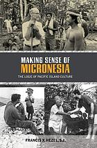 Making sense of Micronesia : the logic of Pacific island culture