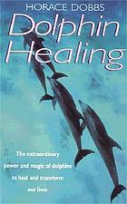 Dolphin healing : the extraordinary power and magic of dolphins to heal and transform our lives