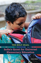 The holy grail : India's quest for universal elementary education