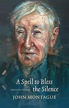 A spell to bless the silence : selected poems of john montague