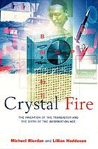 Crystal fire : the invention of the transistor and the birth of the information age