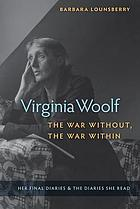 Virginia Woolf, the war without, the war within : her final diaries & the diaries she read