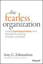 The fearless organization : creating psychological safety in the workplace for learning, innovation, and growth