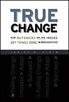 True Change : How Outsiders on the Inside Get Things Done in Organizations.