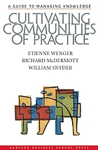 Cultivating communities of practice : a guide to managing knowledge