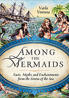Among the mermaids : facts, myths, and enchantments from the sirens of the sea