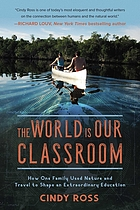 The world is our classroom : how one family used nature and travel to shape an extraordinary education