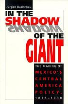 In the shadow of the giant : the making of Mexico's Central America policy, 1876-1930