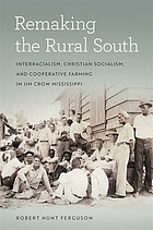 Remaking the rural South : interracialism, Christian socialism, and cooperative farming in Jim Crow Mississippi