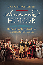 American honor : the creation of the nation's ideals during the Revolutionary era