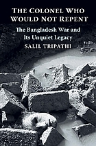 The Colonel Who Would Not Repent : the Bangladesh War and Its Unquiet Legacy