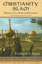 Christianity/Islam: perspectives on esoteric ecumenism : a new translation with selected letters ; includes other previously unpublished writings