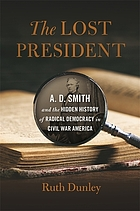 The lost President : A.D. Smith and the hidden history of radical democracy in Civil War America