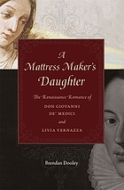 A mattress maker's daughter : the Renaissance romance of Don Giovanni de' Medici and Livia Vernazza