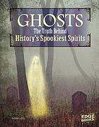 Ghosts : the truth behind history's spookiest spirits