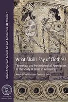 What shall I say of clothes? : theoretical and methodological approaches to the study of dress in Antiquity