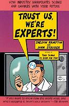 Trust us, we're experts! : how industry manipulates science and gambles with your future