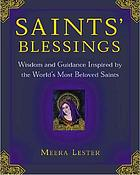 Saints' blessings : wisdom and guidance inspired by the world's most beloved saints