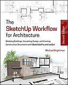 The SketchUp workflow for architecture : modeling buildings, visualizing design, and creating construction documents with SketchUp Pro and LayOut