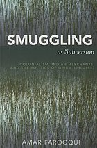 Smuggling as subversion : colonialism, Indian merchants, and the politics of opium, 1790-1843