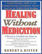 Healing without medication : a comprehensive guide to the complementary techniques anyone can use to achieve real healing
