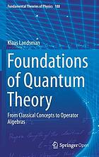 Foundations of Quantum Theory : From Classical Concepts to Operator Algebras