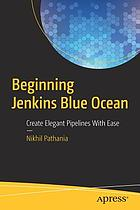Beginning Jenkins Blue Ocean : create elegant pipelines with ease