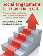 Social engagement & the steps to being social : a practical guide for teaching social skills to individuals with autism spectrum disorder