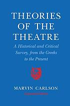 Theories of the theatre : a historical and critical survey, from the Greeks to the present