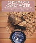 Chop wood, carry water : a guide to finding spiritual fulfillment in everyday life