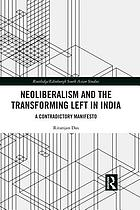 Neoliberalism and the transforming left in India : a contradictory manifesto