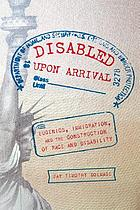 Disabled upon arrival : eugenics, immigration, and the construction of race and disability