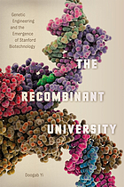 The recombinant university : genetic engineering and the emergence of Stanford biotechnology