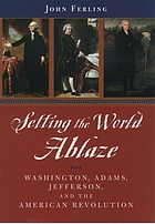 Setting the world ablaze : Washington, Adams, Jefferson, and the American Revolution