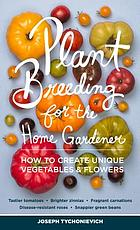 Plant breeding for the home gardener : how to create unique vegetables & flowers