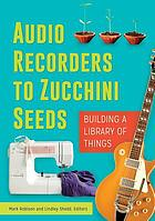 Audio recorders to zucchini seeds : buildinga library of things