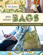 Sew what! bags : 18 pattern-free projects you can customize to fit your needs