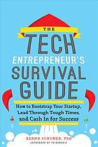 The tech entrepreneur's survival guide : how to bootstrap your startup, lead through tough times, and cash in for success