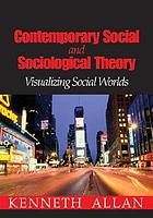 Contemporary social and sociological theory : visualizing social worlds