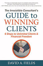 The irresistible consultant's guide to winning clients : 6 steps to unlimited clients & financial freedom