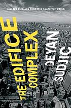 The edifice complex : how the rich and powerful, and their architects, shape the world
